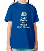 Детская футболка  Keep  calm and believe your dream!